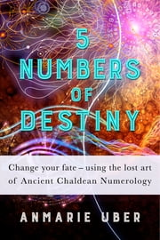 5 Numbers of Destiny - Change your fate - using the lost art of Ancient Chaldean Numerology ebook by Anmarie Uber