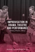 Improvisation in Drama, Theatre and Performance - History, Practice, Theory ebook by Anthony Frost, Ralph Yarrow
