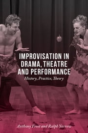 Improvisation in Drama, Theatre and Performance - History, Practice, Theory ebook by Anthony Frost,Ralph Yarrow