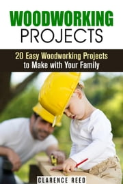 Woodworking Projects: 20 Easy Woodworking Projects to Make with Your Family - DIY Decoration & Craftsmanship ebook by Clarence Reed