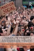 Community Practice and Urban Youth - Social Justice Service-Learning and Civic Engagement ebook by Melvin Delgado