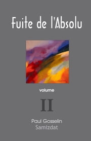 Fuite de l'Absolu: Observations cyniques sur l'Occident postmoderne. volume II ebook by Paul Gosselin