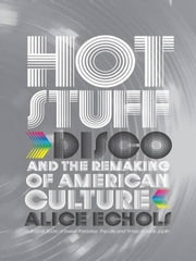 Hot Stuff: Disco and the Remaking of American Culture ebook by Alice Echols