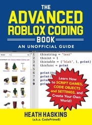 The Advanced Roblox Coding Book: An Unofficial Guide - Learn How to Script Games, Code Objects and Settings, and Create Your Own World! ebook by Heath Haskins