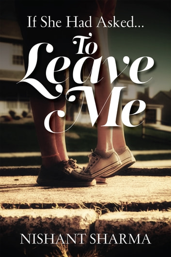 If She Had Asked…To Leave Me ebook by Nishant Sharma