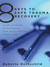 8 Keys to Safe Trauma Recovery: Take-Charge Strategies to Empower Your Healing ebook by Babette Rothschild