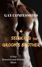 Gay Confessions 4: Seducing the Groom's Brother: A Gay Romance and Erotika Short ebook by Lucas Loveless
