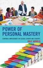 Power of Personal Mastery - Continual Improvement for School Leaders and Students ebook by Rolf Arnold