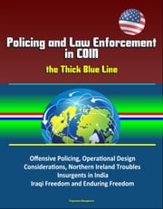 Policing and Law Enforcement in COIN: the Thick Blue Line: Offensive Policing, Operational Design Considerations, Northern Ireland Troubles, Insurgents in India, Iraqi Freedom and Enduring Freedom ebook by Progressive Management