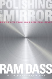 Polishing the Mirror - How to Live from Your Spiritual Heart ebook by Ram Dass