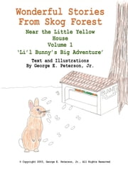 Wonderful Stories from Skog Forest - Near the Little Yellow House Volume 1 'Li'l Bunny's Big Adventure' ebook by George E. Peterson Jr.