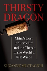 Thirsty Dragon - China's Lust for Bordeaux and the Threat to the World's Best Wines ebook by Suzanne Mustacich