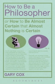 How To Be A Philosopher - or How to Be Almost Certain that Almost Nothing is Certain ebook by Gary Cox