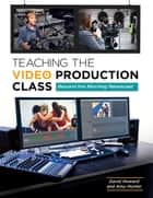 Teaching the Video Production Class: Beyond the Morning Newscast - Beyond the Morning Newscast ebook by David Howard, Amy Hunter