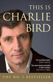 This is Charlie Bird: The Autobiography of one of Ireland's Best-Known Journalist ebook by Charlie Bird,Kevin Rafter