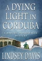 A Dying Light in Corduba ebook by Lindsey Davis