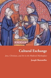 Cultural Exchange - Jews, Christians, and Art in the Medieval Marketplace ebook by Joseph Shatzmiller