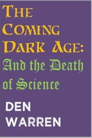 The Coming Dark Age: And the Death of Science ebook by Den Warren