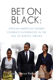 Bet on Black - African-American Women Celebrate Fatherhood in the Age of Barack Obama ebook by Kenrya Rankin Naasel
