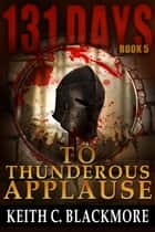 131 Days: To Thunderous Applause - 131 Days, #5 ebook by Keith C Blackmore
