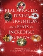 Real Miracles, Divine Intervention, and Feats of Incredible Survival ebook by Brad Steiger,Sherry Hansen Steiger