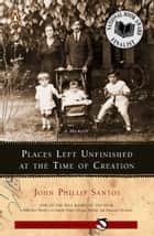 Places Left Unfinished at the Time of Creation ebook by John Phillip Santos