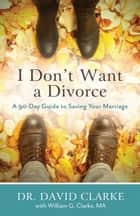 I Don't Want a Divorce - A 90 Day Guide to Saving Your Marriage ebook by Dr. David Clarke, William G. Clarke
