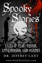 Spooky Stories: Tales of Fear, Terror, Apprehension, and Murder ebook by Jeffrey Lant