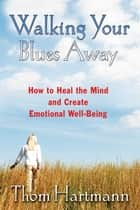 Walking Your Blues Away - How to Heal the Mind and Create Emotional Well-Being ebook by Thom Hartmann