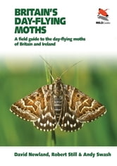 Britain's Day-flying Moths - A Field Guide to the Day-flying Moths of Britain and Ireland ebook by David Newland,Robert Still,Andy Swash,Mark Parsons