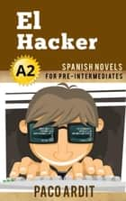 El Hacker - Spanish Readers for Pre Intermediates (A2) - Spanish Novels Series, #10 ebook by Paco Ardit