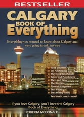 Calgary Book of Everything - Everything You Wanted to Know About Calgary and Were Going to Ask Anyway ebook by Roberta McDonald