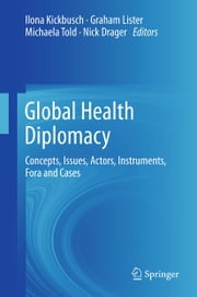 Global Health Diplomacy - Concepts, Issues, Actors, Instruments, Fora and Cases ebook by
