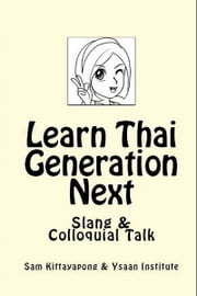 Learn Thai: Generation Next (Slang & Colloquial Talk) ebook by Sam Kittayapong