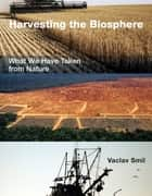 Harvesting the Biosphere - What We Have Taken from Nature ebook by Vaclav Smil
