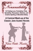Nonsensibility Or Finding Love, Freindship, Pride, Sensibility, Persuasion, Dilemma, and Creative Spelling in Mansfield Abbey ebook by Valerie Estelle Frankel