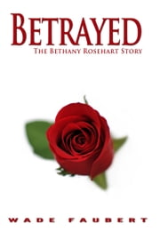 Betrayed - The Bethany Rosehart Story ebook by Wade Faubert