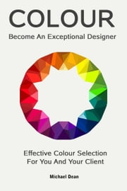 Become An Exceptional Designer: Effective Colour Selection For You And Your Client ebook by Michael Dean