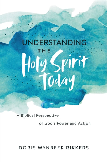 Understanding the Holy Spirit Today - A Biblical Perspective of God's Power and Action ebook by Doris Wynbeek Rikkers