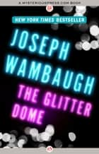 The Glitter Dome ebook by Joseph Wambaugh