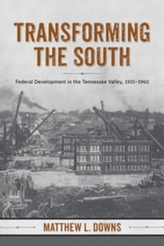 Transforming the South: Federal Development in the Tennessee Valley, 1915-1960 ebook by Downs, Matthew L.