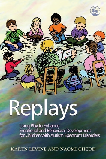 Replays - Using Play to Enhance Emotional and Behavioural Development for Children with Autism Spectrum Disorders ebook by Karen Levine,Naomi Chedd