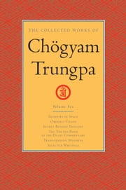 The Collected Works of Chogyam Trungpa - Glimpses of Space; Orderly Chaos; Secret Beyond Thought; The Tibetan Book of the Dead: Commentary; Transcending Madness; Selected Writings ebook by Chogyam Trungpa