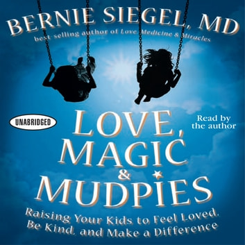 Love, Magic and Mudpies - Raising Your Kids to Feel Loved, Be Kind, and Make a Difference audiobook by Bernie Siegel