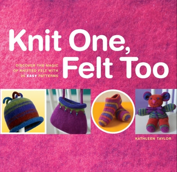 Knit One, Felt Too - Discover the Magic of Knitted Felt with 25 Easy Patterns ebook by Kathleen Taylor