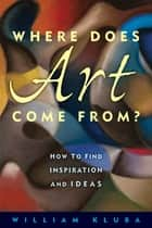 Where Does Art Come From? ebook by William Kluba