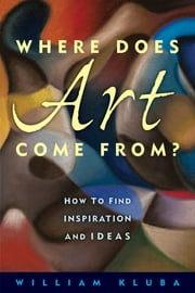 Where Does Art Come From? - How to Find Inspiration and Ideas ebook by William Kluba