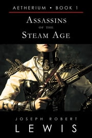 Assassins of the Steam Age (Aetherium, Book 1 of 7) eBook by Joseph Robert Lewis