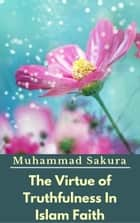 The Virtue of Truthfulness In Islam Faith ebook by Muhammad Sakura