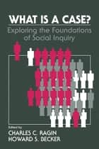What Is a Case? - Exploring the Foundations of Social Inquiry ebook by Charles C. Ragin, Howard Saul Becker
